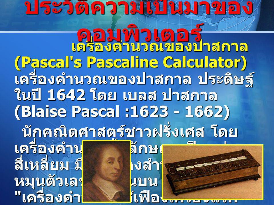 LOGO เครื่องคำนวณของปาสกาล (Pascal s Pascaline Calculator) เครื่องคำนวณของปาสกาล ประดิษฐ์ ในปี 1642 โดย เบลส ปาสกาล (Blaise Pascal :1623 - 1662) เครื่องคำนวณของปาสกาล (Pascal s Pascaline Calculator) เครื่องคำนวณของปาสกาล ประดิษฐ์ ในปี 1642 โดย เบลส ปาสกาล (Blaise Pascal :1623 - 1662) นักคณิตศาสตร์ชาวฝรั่งเศส โดย เครื่องคำนวณนี้มีลักษณะเป็นกล่อง สี่เหลี่ยม มีฟันเฟืองสำหรับตั้งและ หมุนตัวเลขอยู่ด้านบน ถือได้ว่าเป็น เครื่องคำนวณใช้เฟืองเครื่องแรก นักคณิตศาสตร์ชาวฝรั่งเศส โดย เครื่องคำนวณนี้มีลักษณะเป็นกล่อง สี่เหลี่ยม มีฟันเฟืองสำหรับตั้งและ หมุนตัวเลขอยู่ด้านบน ถือได้ว่าเป็น เครื่องคำนวณใช้เฟืองเครื่องแรก ประวัติความเป็นมาของ คอมพิวเตอร์