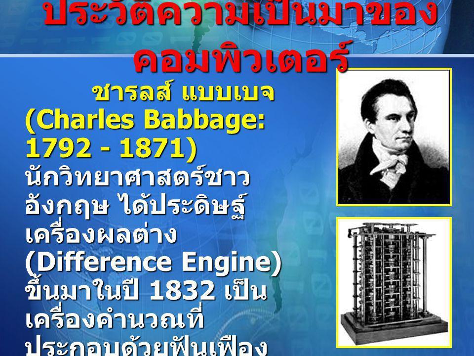LOGO ชารลส์ แบบเบจ (Charles Babbage: 1792 - 1871) นักวิทยาศาสตร์ชาว อังกฤษ ได้ประดิษฐ์ เครื่องผลต่าง (Difference Engine) ขึ้นมาในปี 1832 เป็น เครื่องคำนวณที่ ประกอบด้วยฟันเฟือง จำนวนมาก สามารถ คำนวณค่าของตารางได้ โดยอัตโนมัติ แล้วส่ง ผลลัพธ์ไปตอกลงบน แผ่นพิมพ์สำหรับนำไป พิมพ์ได้ทัน จึงได้รับสมญา ว่า บิดาแห่งคอมพิวเตอร์ ชารลส์ แบบเบจ (Charles Babbage: 1792 - 1871) นักวิทยาศาสตร์ชาว อังกฤษ ได้ประดิษฐ์ เครื่องผลต่าง (Difference Engine) ขึ้นมาในปี 1832 เป็น เครื่องคำนวณที่ ประกอบด้วยฟันเฟือง จำนวนมาก สามารถ คำนวณค่าของตารางได้ โดยอัตโนมัติ แล้วส่ง ผลลัพธ์ไปตอกลงบน แผ่นพิมพ์สำหรับนำไป พิมพ์ได้ทัน จึงได้รับสมญา ว่า บิดาแห่งคอมพิวเตอร์ ประวัติความเป็นมาของ คอมพิวเตอร์