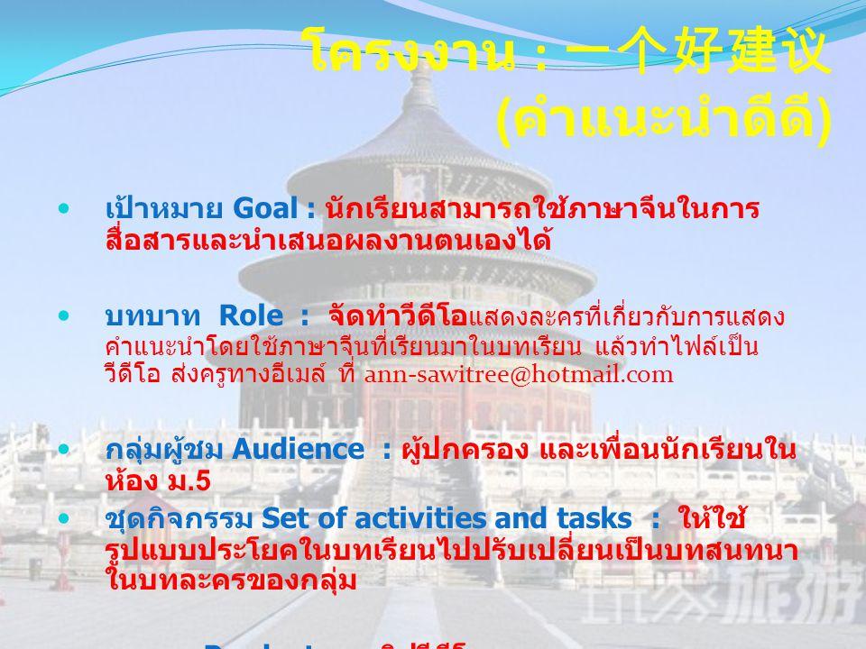 โครงงาน : 一个好建议 ( คำแนะนำดีดี )  เป้าหมาย Goal : นักเรียนสามารถใช้ภาษาจีนในการ สื่อสารและนำเสนอผลงานตนเองได้  บทบาท Role : จัดทำวีดีโอ แสดงละครที่เก