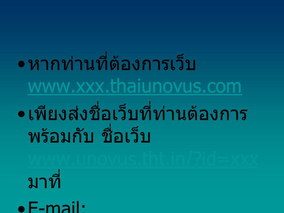 • หากท่านที่ต้องการเว็บ www.xxx.thaiunovus.com www.xxx.thaiunovus.com • เพียงส่งชื่อเว็บที่ท่านต้องการ พร้อมกับ ชื่อเว็บ www.unovus.tht.in/ id=xxx มาที่ www.unovus.tht.in/ id=xxx •E-mail: myunovus@gmail.com ค่ะ myunovus@gmail.com