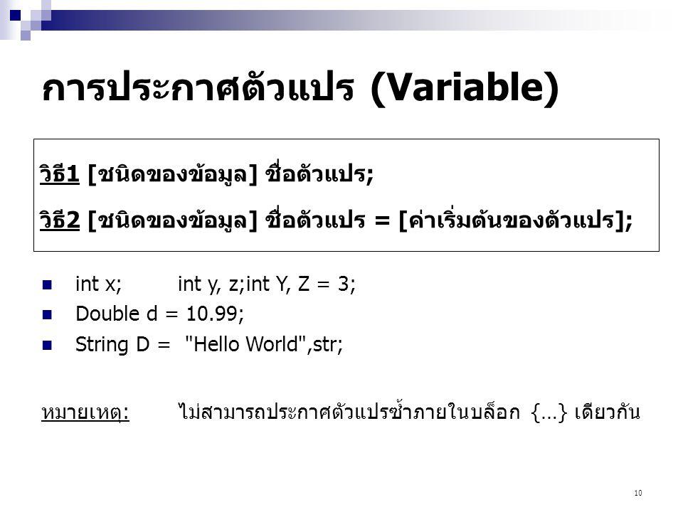 10 การประกาศตัวแปร (Variable) วิธี1 [ชนิดของข้อมูล] ชื่อตัวแปร; วิธี2 [ชนิดของข้อมูล] ชื่อตัวแปร = [ค่าเริ่มต้นของตัวแปร];  int x;int y, z;int Y, Z = 3;  Double d = 10.99;  String D = Hello World ,str; หมายเหตุ:ไม่สามารถประกาศตัวแปรซ้ำภายในบล็อก {…} เดียวกัน
