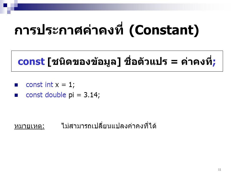 11 การประกาศค่าคงที่ (Constant)  const int x = 1;  const double pi = 3.14; หมายเหตุ:ไม่สามารถเปลี่ยนแปลงค่าคงที่ได้ const [ชนิดของข้อมูล] ชื่อตัวแปร = ค่าคงที่;