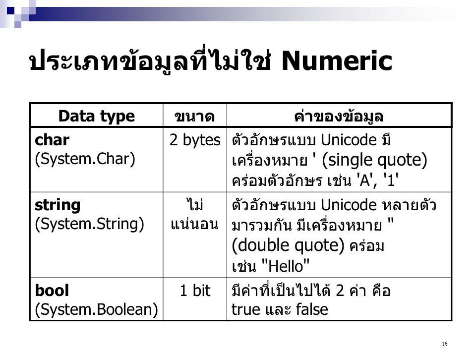 16 ประเภทข้อมูลที่ไม่ใช่ Numeric Data typeขนาดค่าของข้อมูล char (System.Char) 2 bytesตัวอักษรแบบ Unicode มี เครื่องหมาย (single quote) คร่อมตัวอักษร เช่น A , 1 string (System.String) ไม่ แน่นอน ตัวอักษรแบบ Unicode หลายตัว มารวมกัน มีเครื่องหมาย (double quote) คร่อม เช่น Hello bool (System.Boolean) 1 bitมีค่าที่เป็นไปได้ 2 ค่า คือ true และ false