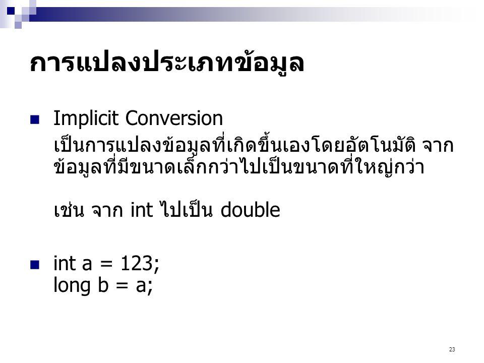 23 การแปลงประเภทข้อมูล  Implicit Conversion เป็นการแปลงข้อมูลที่เกิดขึ้นเองโดยอัตโนมัติ จาก ข้อมูลที่มีขนาดเล็กกว่าไปเป็นขนาดที่ใหญ่กว่า เช่น จาก int ไปเป็น double  int a = 123; long b = a;