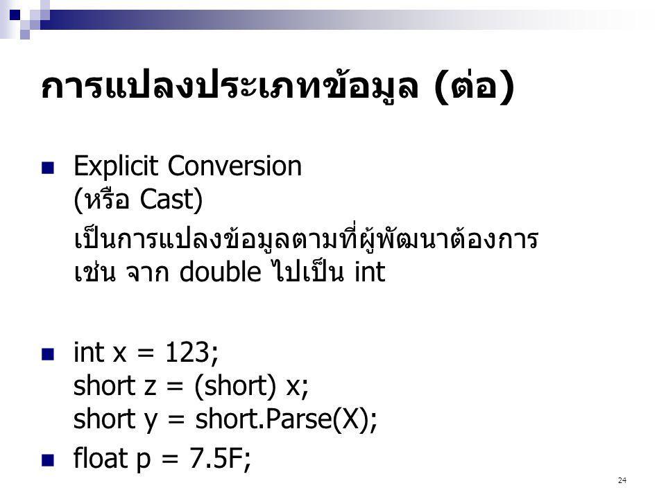 24 การแปลงประเภทข้อมูล (ต่อ)  Explicit Conversion (หรือ Cast) เป็นการแปลงข้อมูลตามที่ผู้พัฒนาต้องการ เช่น จาก double ไปเป็น int  int x = 123; short z = (short) x; short y = short.Parse(X);  float p = 7.5F;