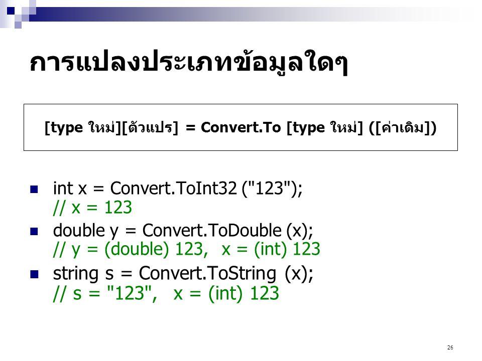 26 การแปลงประเภทข้อมูลใดๆ  int x = Convert.ToInt32 ( 123 ); // x = 123  double y = Convert.ToDouble (x); // y = (double) 123,x = (int) 123  string s = Convert.ToString (x); // s = 123 ,x = (int) 123 [type ใหม่][ตัวแปร] = Convert.To [type ใหม่] ([ค่าเดิม])