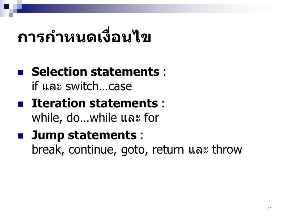 27 การกำหนดเงื่อนไข  Selection statements : if และ switch…case  Iteration statements : while, do…while และ for  Jump statements : break, continue, goto, return และ throw