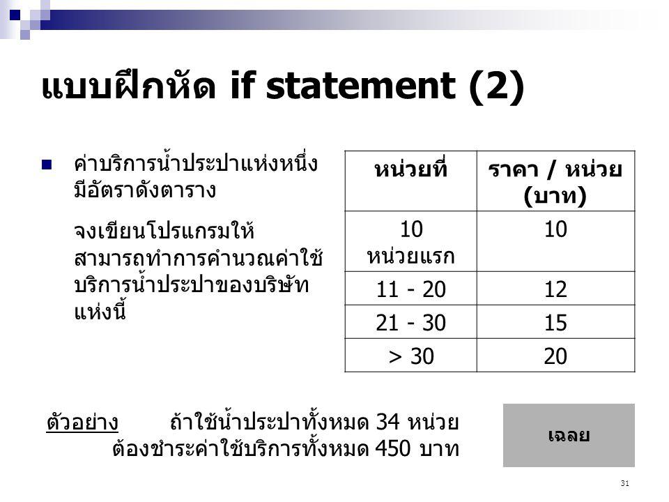 31 แบบฝึกหัด if statement (2)  ค่าบริการน้ำประปาแห่งหนึ่ง มีอัตราดังตาราง จงเขียนโปรแกรมให้ สามารถทำการคำนวณค่าใช้ บริการน้ำประปาของบริษัท แห่งนี้ หน่วยที่ราคา / หน่วย (บาท) 10 หน่วยแรก 10 11 - 2012 21 - 3015 > 3020 ตัวอย่างถ้าใช้น้ำประปาทั้งหมด 34 หน่วย ต้องชำระค่าใช้บริการทั้งหมด 450 บาท เฉลย