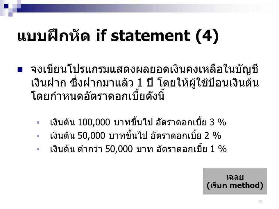 33 แบบฝึกหัด if statement (4)  จงเขียนโปรแกรมแสดงผลยอดเงินคงเหลือในบัญชี เงินฝาก ซึ่งฝากมาแล้ว 1 ปี โดยให้ผู้ใช้ป้อนเงินต้น โดยกำหนดอัตราดอกเบี้ยดังนี้  เงินต้น 100,000 บาทขึ้นไป อัตราดอกเบี้ย 3 %  เงินต้น 50,000 บาทขึ้นไป อัตราดอกเบี้ย 2 %  เงินต้น ต่ำกว่า 50,000 บาท อัตราดอกเบี้ย 1 % เฉลย (เรียก method)
