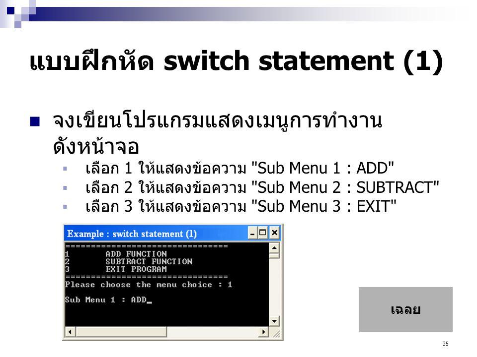 35 แบบฝึกหัด switch statement (1)  จงเขียนโปรแกรมแสดงเมนูการทำงาน ดังหน้าจอ  เลือก 1 ให้แสดงข้อความ Sub Menu 1 : ADD  เลือก 2 ให้แสดงข้อความ Sub Menu 2 : SUBTRACT  เลือก 3 ให้แสดงข้อความ Sub Menu 3 : EXIT เฉลย
