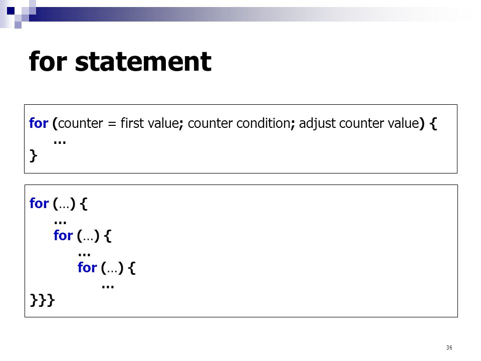 36 for (counter = first value; counter condition; adjust counter value) { … } for (…) { … for (…) { … for (…) { … }}} for statement