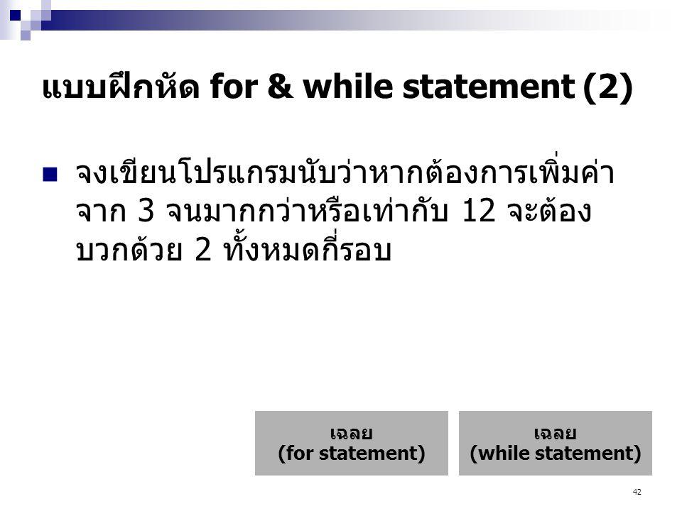 42 แบบฝึกหัด for & while statement (2)  จงเขียนโปรแกรมนับว่าหากต้องการเพิ่มค่า จาก 3 จนมากกว่าหรือเท่ากับ 12 จะต้อง บวกด้วย 2 ทั้งหมดกี่รอบ เฉลย (while statement) เฉลย (for statement)
