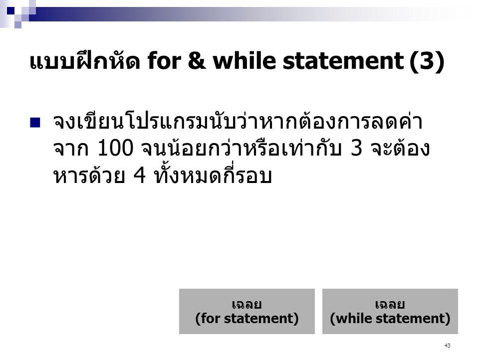 43 แบบฝึกหัด for & while statement (3)  จงเขียนโปรแกรมนับว่าหากต้องการลดค่า จาก 100 จนน้อยกว่าหรือเท่ากับ 3 จะต้อง หารด้วย 4 ทั้งหมดกี่รอบ เฉลย (while statement) เฉลย (for statement)