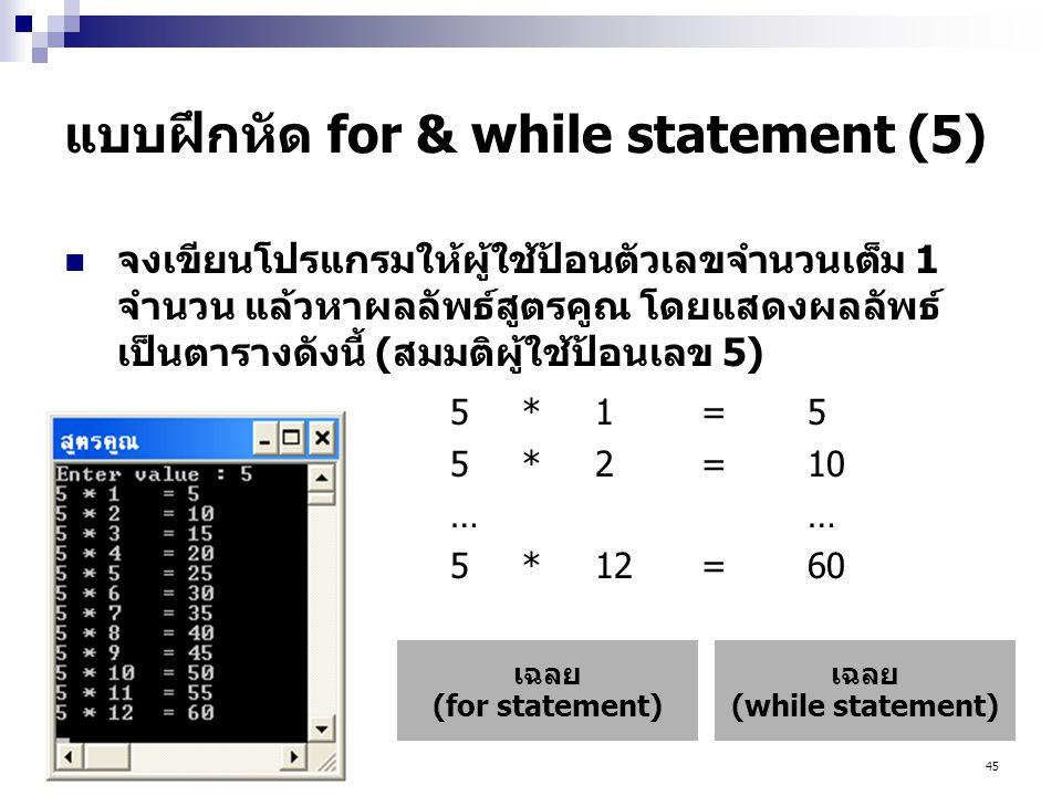 45 แบบฝึกหัด for & while statement (5)  จงเขียนโปรแกรมให้ผู้ใช้ป้อนตัวเลขจำนวนเต็ม 1 จำนวน แล้วหาผลลัพธ์สูตรคูณ โดยแสดงผลลัพธ์ เป็นตารางดังนี้ (สมมติผู้ใช้ป้อนเลข 5) 5*1=5 5*2=10… 5*12=60 เฉลย (while statement) เฉลย (for statement)