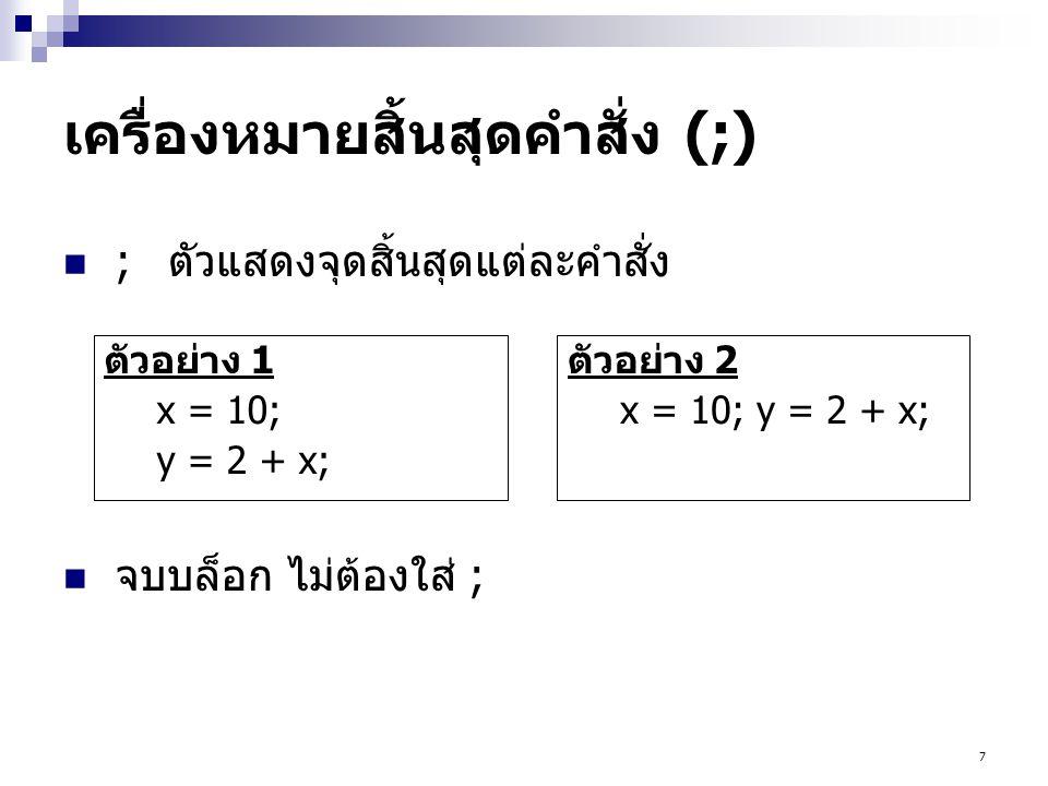 7 เครื่องหมายสิ้นสุดคำสั่ง (;)  ;ตัวแสดงจุดสิ้นสุดแต่ละคำสั่ง  จบบล็อก ไม่ต้องใส่ ; ตัวอย่าง 1 x = 10; y = 2 + x; ตัวอย่าง 2 x = 10; y = 2 + x;