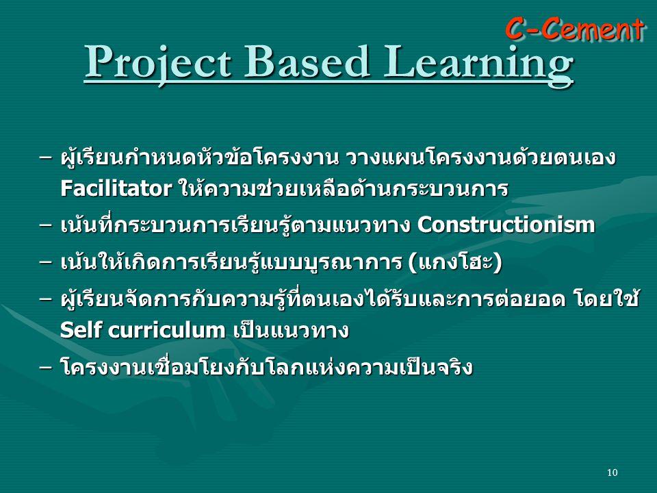 10 – ผู้เรียนกำหนดหัวข้อโครงงาน วางแผนโครงงานด้วยตนเอง Facilitator ให้ความช่วยเหลือด้านกระบวนการ – เน้นที่กระบวนการเรียนรู้ตามแนวทาง Constructionism – เน้นให้เกิดการเรียนรู้แบบบูรณาการ ( แกงโฮะ ) – ผู้เรียนจัดการกับความรู้ที่ตนเองได้รับและการต่อยอด โดยใช้ Self curriculum เป็นแนวทาง – โครงงานเชื่อมโยงกับโลกแห่งความเป็นจริง C-Cement Project Based Learning