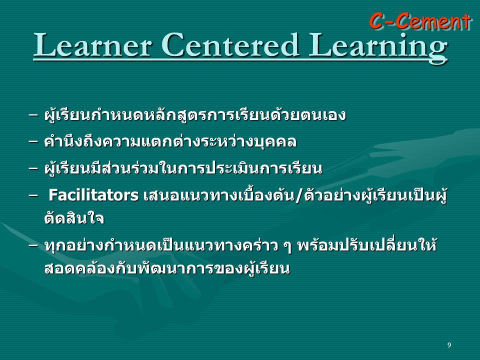 9 – ผู้เรียนกำหนดหลักสูตรการเรียนด้วยตนเอง – คำนึงถึงความแตกต่างระหว่างบุคคล – ผู้เรียนมีส่วนร่วมในการประเมินการเรียน – Facilitators เสนอแนวทางเบื้องต้น / ตัวอย่างผู้เรียนเป็นผู้ ตัดสินใจ – ทุกอย่างกำหนดเป็นแนวทางคร่าว ๆ พร้อมปรับเปลี่ยนให้ สอดคล้องกับพัฒนาการของผู้เรียน C-Cement Learner Centered Learning