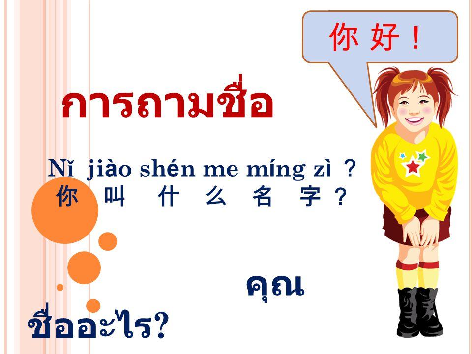 N ǐ ji à o sh é n me m í ng z ì ? 你 叫 什 么 名 字 ? คุณ ชื่ออะไร ? 你 好! การถามชื่อ