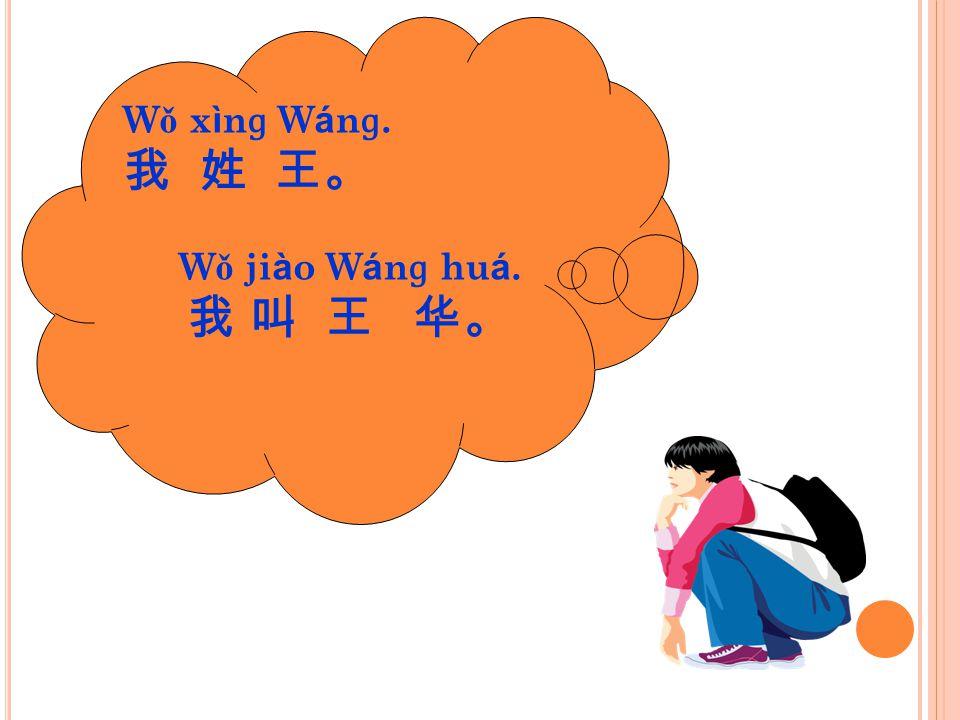 W ǒ x ì n ɡ W á n ɡ. 我 姓 王。 W ǒ ji à o W á n ɡ hu á. 我 叫 王 华。
