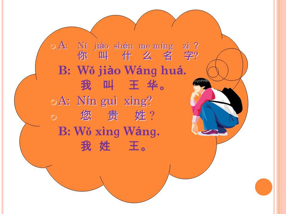 A : N ǐ ji à o sh é n me m í ng z ì ? 你 叫 什 么 名 字 .