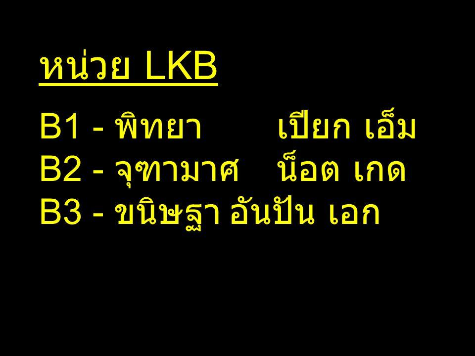 หน่วย LKB B1 - พิทยาเปียก เอ็ม B2 - จุฑามาศน็อต เกด B3 - ขนิษฐาอันปัน เอก