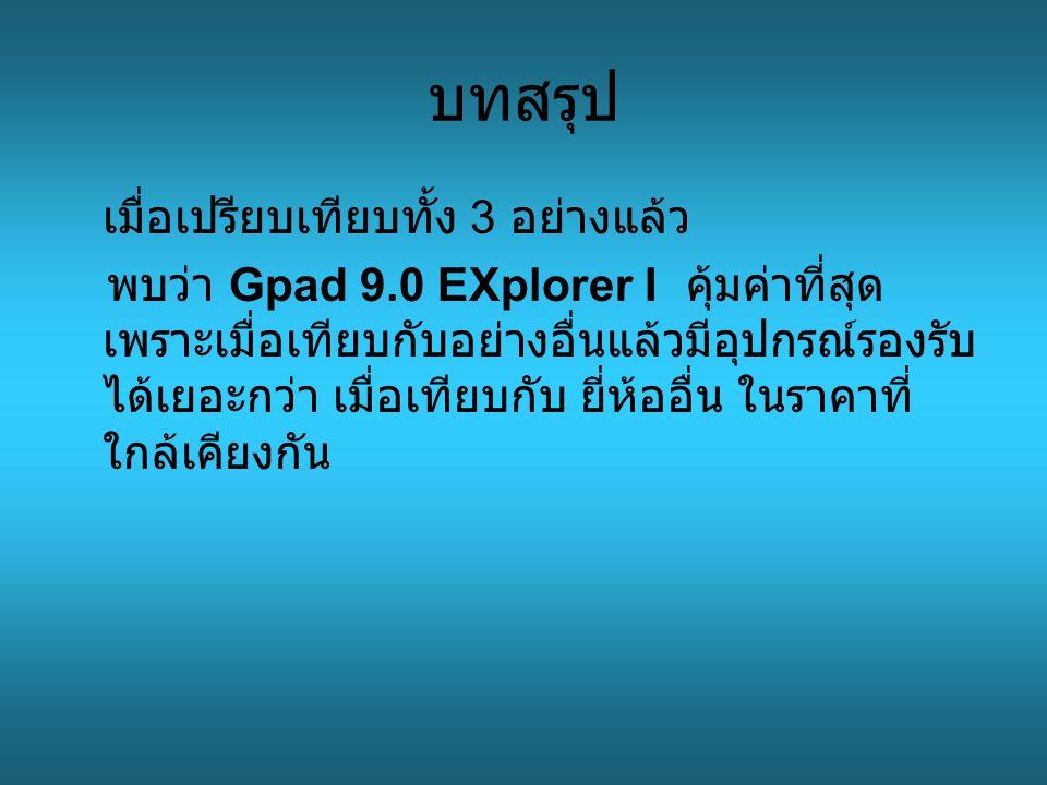 บทสรุป เมื่อเปรียบเทียบทั้ง 3 อย่างแล้ว พบว่า Gpad 9.0 EXplorer I คุ้มค่าที่สุด เพราะเมื่อเทียบกับอย่างอื่นแล้วมีอุปกรณ์รองรับ ได้เยอะกว่า เมื่อเทียบกับ ยี่ห้ออื่น ในราคาที่ ใกล้เคียงกัน