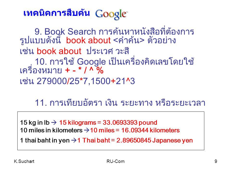 K.SuchartRU-Com9 9. Book Search การค้นหาหนังสือที่ต้องการ รูปแบบดังนี้ book about ตัวอย่าง เช่น book about ประเวศ วะสี 10. การใช้ Google เป็นเครื่องคิ
