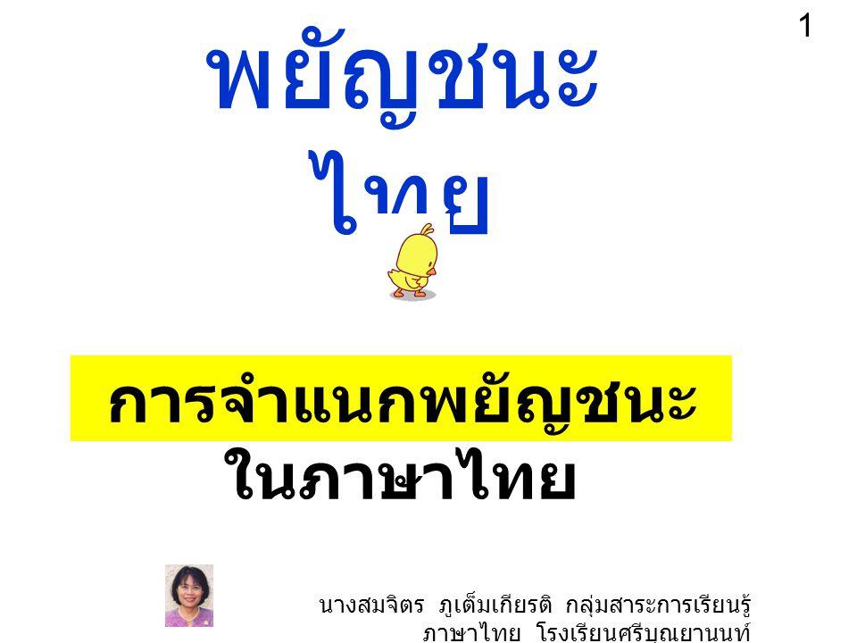 พยัญชนะ ไทย การจำแนกพยัญชนะ ในภาษาไทย 1 นางสมจิตร ภูเต็มเกียรติ กลุ่มสาระการเรียนรู้ ภาษาไทย โรงเรียนศรีบุณยานนท์