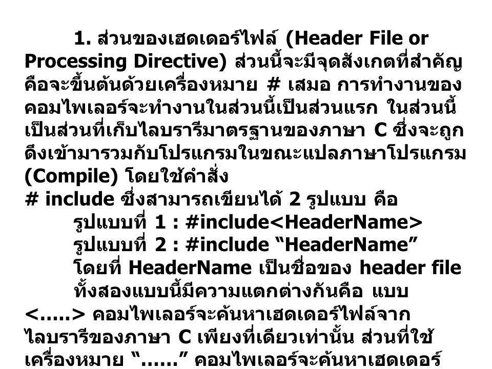 1. ส่วนของเฮดเดอร์ไฟล์ (Header File or Processing Directive) ส่วนนี้จะมีจุดสังเกตที่สำคัญ คือจะขึ้นต้นด้วยเครื่องหมาย # เสมอ การทำงานของ คอมไพเลอร์จะท