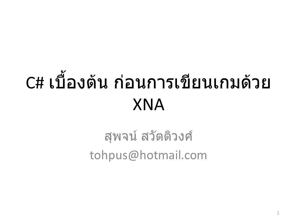 C# เบื้องต้น ก่อนการเขียนเกมด้วย XNA สุพจน์ สวัตติวงศ์ tohpus@hotmail.com 1