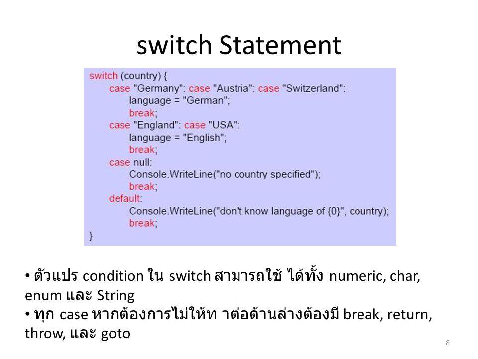 switch Statement • ตัวแปร condition ใน switch สามารถใช้ ได้ทั้ง numeric, char, enum และ String • ทุก case หากต้องการไม่ให้ท าต่อด้านล่างต้องมี break,