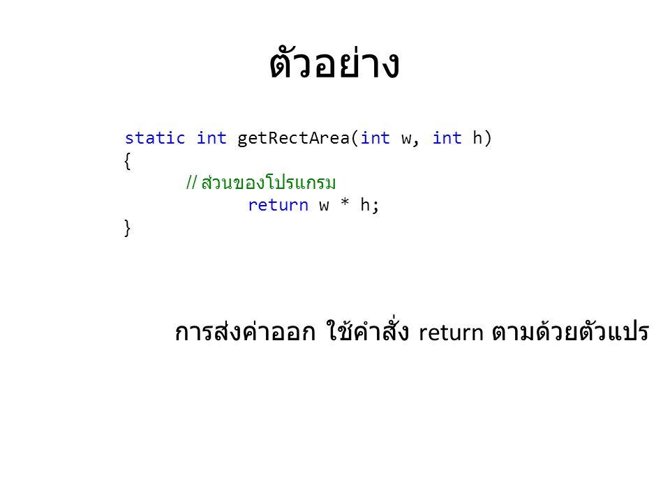 ตัวอย่าง static int getRectArea(int w, int h) { // ส่วนของโปรแกรม return w * h; } การส่งค่าออก ใช้คำสั่ง return ตามด้วยตัวแปร