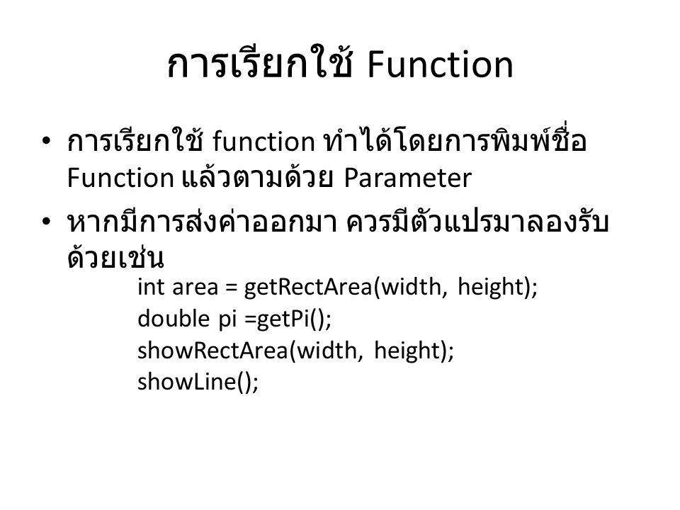 การเรียกใช้ Function • การเรียกใช้ function ทำได้โดยการพิมพ์ชื่อ Function แล้วตามด้วย Parameter • หากมีการส่งค่าออกมา ควรมีตัวแปรมาลองรับ ด้วยเช่น int