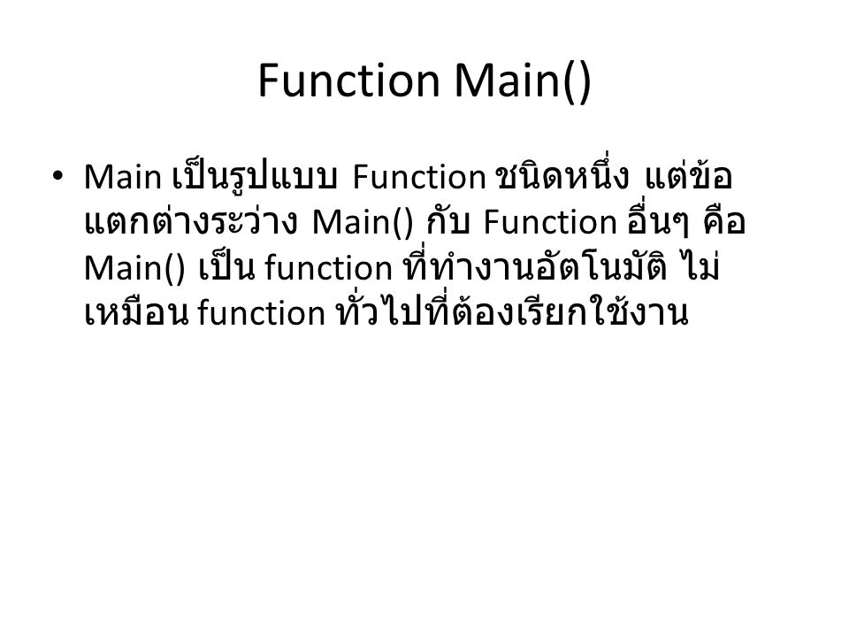 Function Main() • Main เป็นรูปแบบ Function ชนิดหนึ่ง แต่ข้อ แตกต่างระว่าง Main() กับ Function อื่นๆ คือ Main() เป็น function ที่ทำงานอัตโนมัติ ไม่ เหม