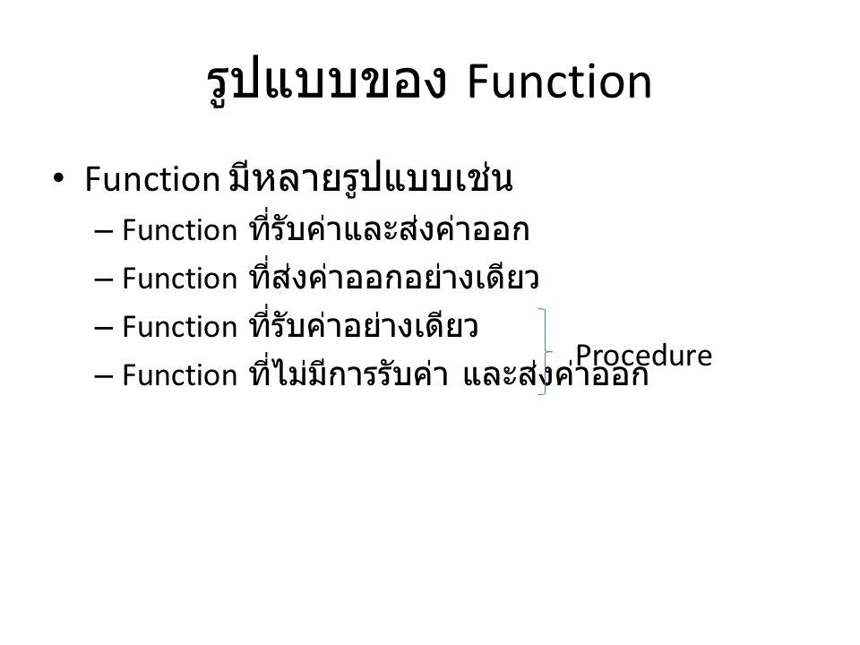 รูปแบบของ Function • Function มีหลายรูปแบบเช่น – Function ที่รับค่าและส่งค่าออก – Function ที่ส่งค่าออกอย่างเดียว – Function ที่รับค่าอย่างเดียว – Fun