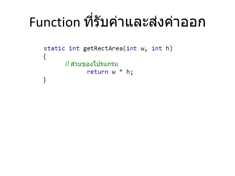 Function ที่รับค่าและส่งค่าออก static int getRectArea(int w, int h) { // ส่วนของโปรแกรม return w * h; }