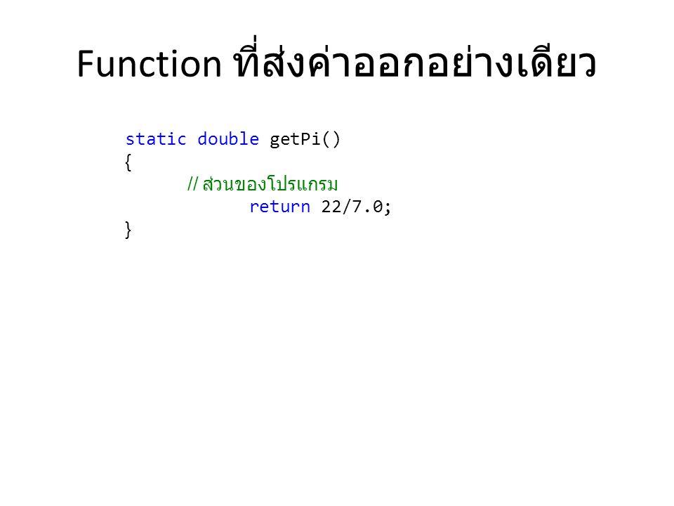 Function ที่ส่งค่าออกอย่างเดียว static double getPi() { // ส่วนของโปรแกรม return 22/7.0; }