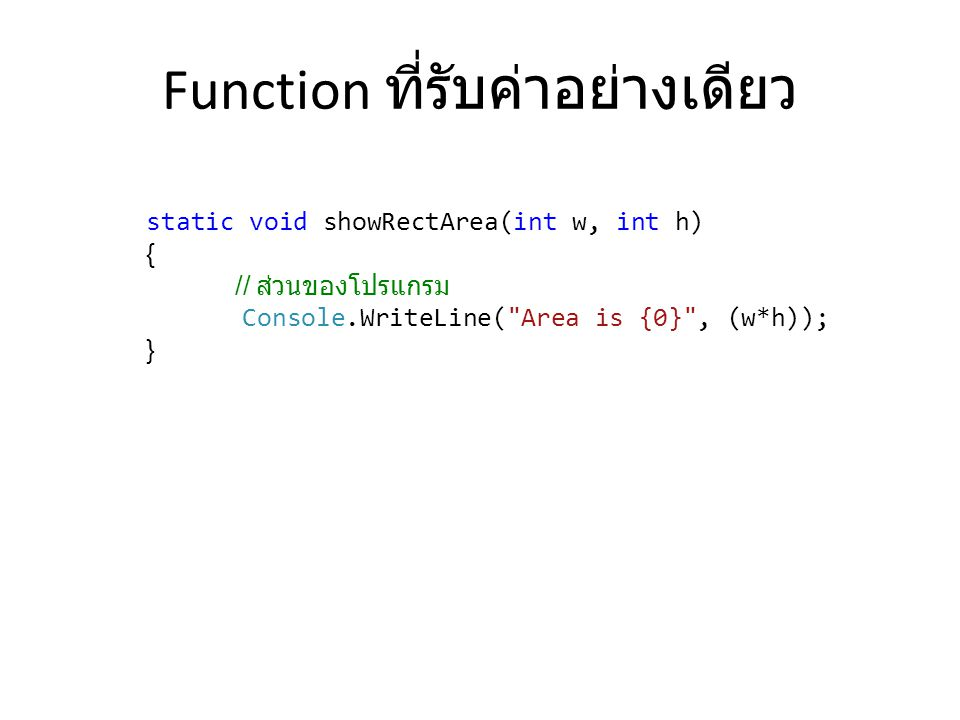 Function ที่รับค่าอย่างเดียว static void showRectArea(int w, int h) { // ส่วนของโปรแกรม Console.WriteLine(
