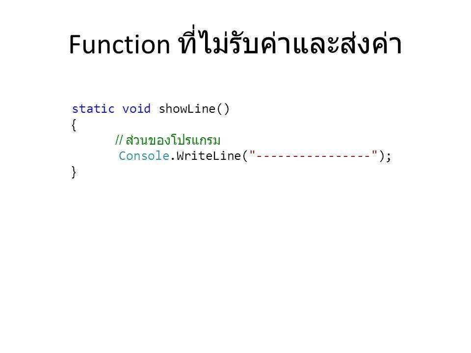 Function ที่ไม่รับค่าและส่งค่า static void showLine() { // ส่วนของโปรแกรม Console.WriteLine(