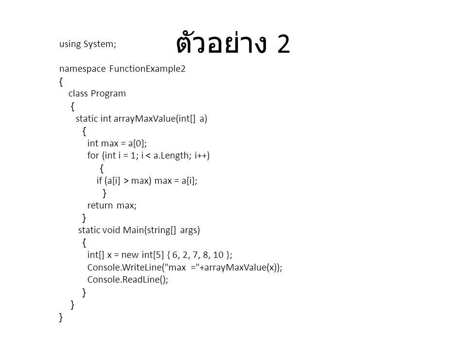 ตัวอย่าง 2 using System; namespace FunctionExample2 { class Program { static int arrayMaxValue(int[] a) { int max = a[0]; for (int i = 1; i < a.Length