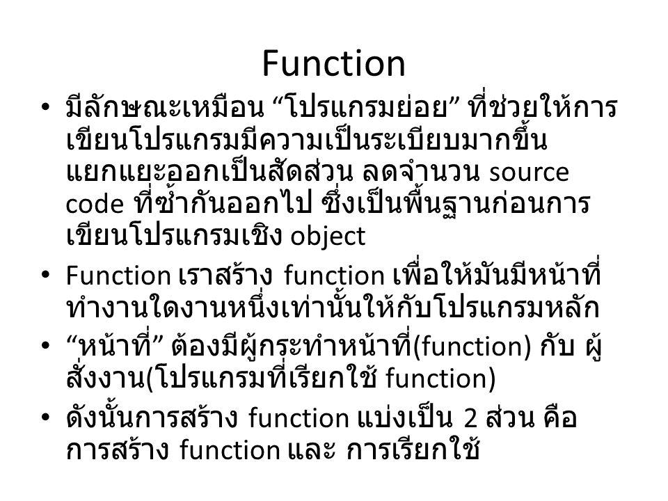 """Function • มีลักษณะเหมือน """" โปรแกรมย่อย """" ที่ช่วยให้การ เขียนโปรแกรมมีความเป็นระเบียบมากขึ้น แยกแยะออกเป็นสัดส่วน ลดจำนวน source code ที่ซ้ำกันออกไป ซ"""