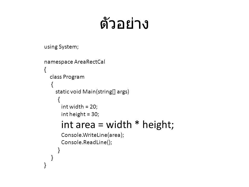 ตัวอย่าง using System; namespace AreaRectCal { class Program { static void Main(string[] args) { int width = 20; int height = 30; int area = width * h