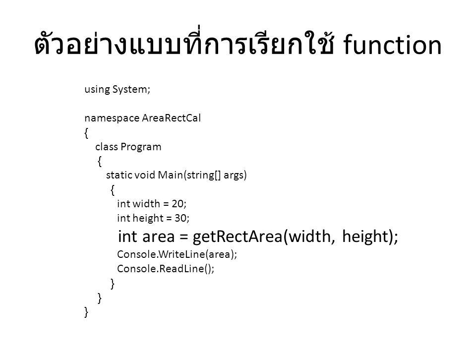 ตัวอย่าง using System; namespace FunctionExample1 { class Program { static int sum(int x, int y) { return x + y; } static void Main(string[] args) { int a, b; a = 6; b = 7; Console.WriteLine(sum(a, b)); // 13 Console.WriteLine(sum(sum(a,9),b)); //22 Console.ReadLine(); }