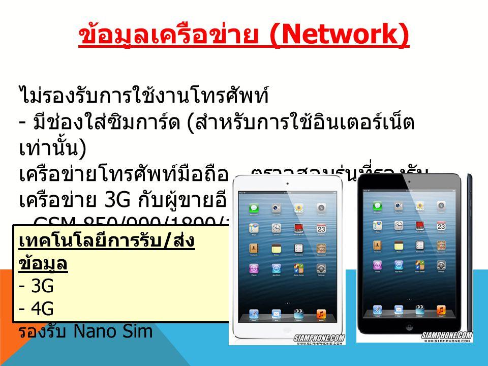 ข้อมูลเครือข่าย (Network) ไม่รองรับการใช้งานโทรศัพท์ - มีช่องใส่ซิมการ์ด ( สำหรับการใช้อินเตอร์เน็ต เท่านั้น ) เครือข่ายโทรศัพท์มือถือ * ตรวจสอบรุ่นที่รองรับ เครือข่าย 3G กับผู้ขายอีกครั้ง - GSM 850/900/1800/1900 MHz - UMTS 850/900/1900/2100 MHz เทคโนโลยีการรับ / ส่ง ข้อมูล - 3G - 4G รองรับ Nano Sim