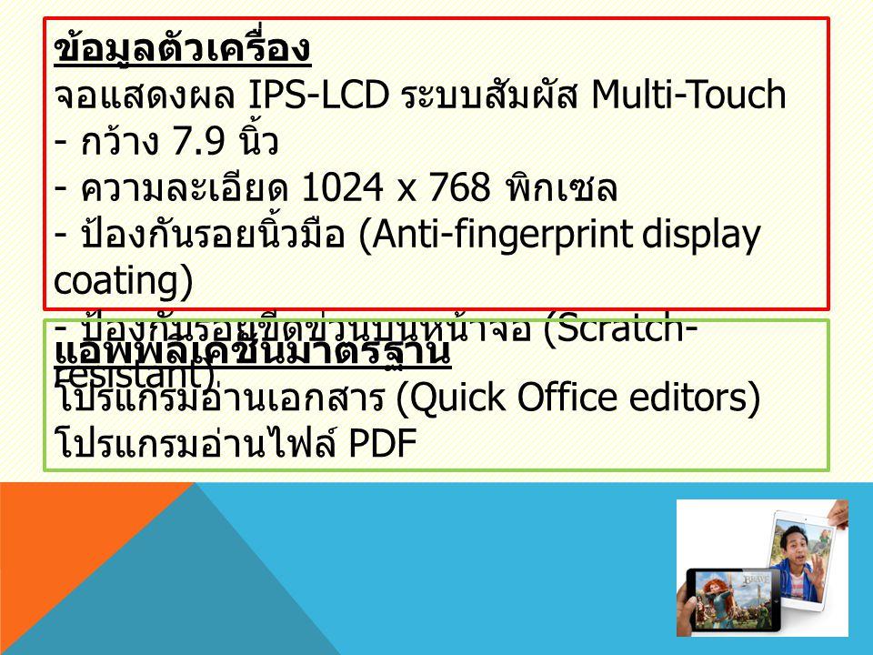 ข้อมูลตัวเครื่อง จอแสดงผล IPS-LCD ระบบสัมผัส Multi-Touch - กว้าง 7.9 นิ้ว - ความละเอียด 1024 x 768 พิกเซล - ป้องกันรอยนิ้วมือ (Anti-fingerprint display coating) - ป้องกันรอยขีดข่วนบนหน้าจอ (Scratch- resistant) แอพพลิเคชั่นมาตรฐาน โปรแกรมอ่านเอกสาร (Quick Office editors) โปรแกรมอ่านไฟล์ PDF