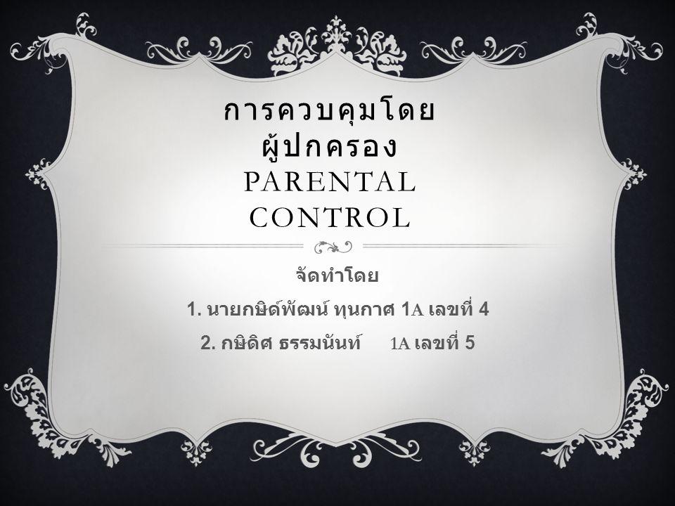 การควบคุมโดย ผู้ปกครอง PARENTAL CONTROL จัดทำโดย 1. นายกษิด์พัฒน์ ทุนกาศ 1A เลขที่ 4 2. กษิดิศ ธรรมนันท์ 1A เลขที่ 5
