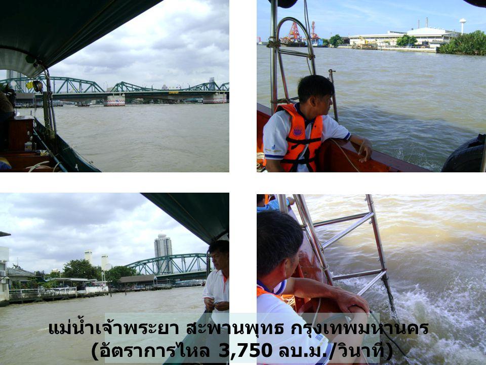 แม่น้ำเจ้าพระยา สะพานพุทธ กรุงเทพมหานคร ( อัตราการไหล 3,750 ลบ. ม./ วินาที )