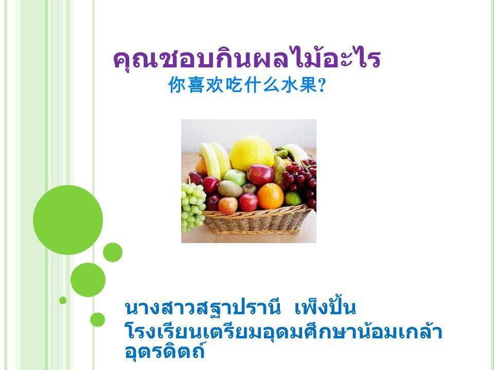 คุณชอบกินผลไม้อะไร 你喜欢吃什么水果 ? นางสาวสฐาปรานี เพ็งปั้น โรงเรียนเตรียมอุดมศึกษาน้อมเกล้า อุตรดิตถ์