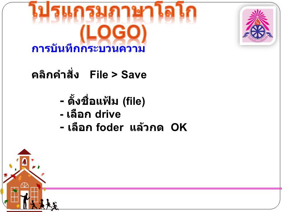 การบันทึกกระบวนความ คลิกคำสั่ง File > Save - ตั้งชื่อแฟ้ม (file) - เลือก drive - เลือก foder แล้วกด OK