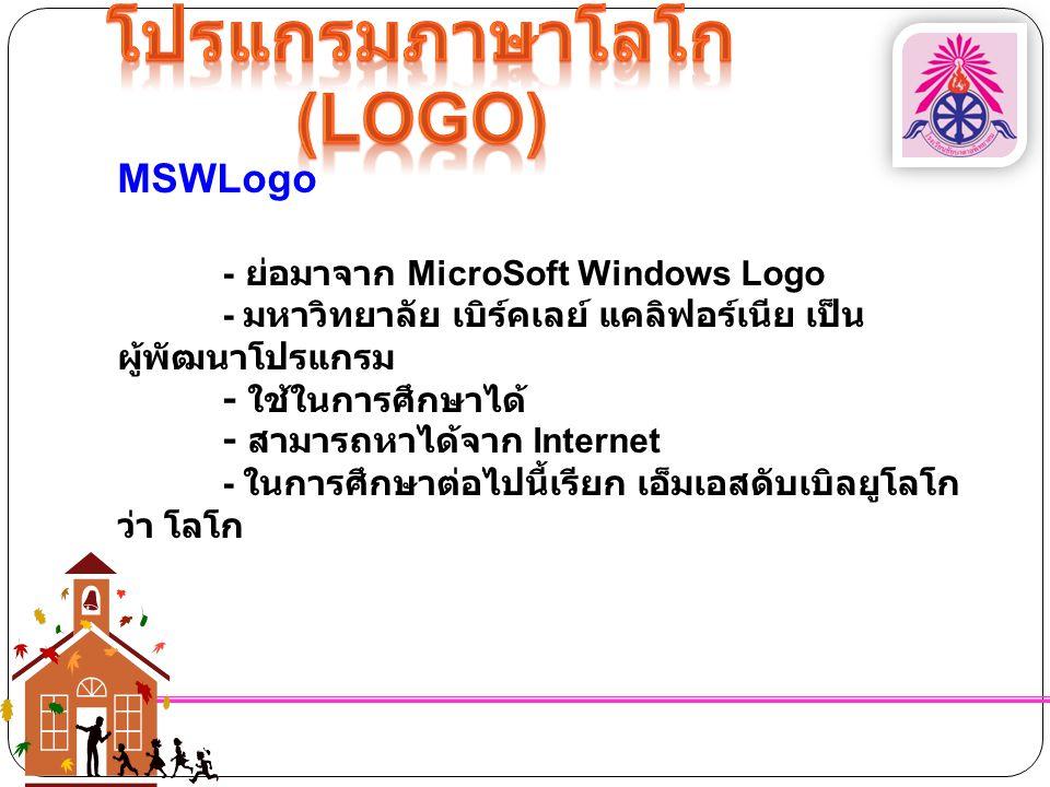 MSWLogo - ย่อมาจาก MicroSoft Windows Logo - มหาวิทยาลัย เบิร์คเลย์ แคลิฟอร์เนีย เป็น ผู้พัฒนาโปรแกรม - ใช้ในการศึกษาได้ - สามารถหาได้จาก Internet - ใน